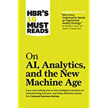 """HBR's 10 Must Reads on AI, Analytics, and the New Machine Age (with bonus article """"Why Every Company Needs an Augmented Reality Strategy"""" by Michael E. ... and James E. Heppelmann) (English Edition)"""