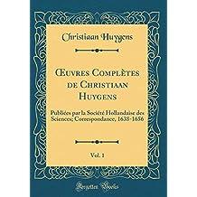 Oeuvres Complètes de Christiaan Huygens, Vol. 1: Publiées Par La Société Hollandaise Des Sciences; Correspondance, 1638-1656 (Classic Reprint)
