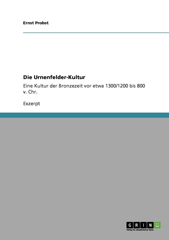 Die Urnenfelder-Kultur: Eine Kultur der Bronzezeit vor etwa 1300/1200 bis 800 v. Chr.