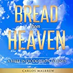 Bread from Heaven: A Brief Introduction to Jesus | Carlos Malbrew