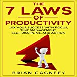 The 7 Laws Of Productivity: 10x Your Success with Focus, Time Management, Self-Discipline, and Action | Brian Cagneey
