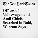 Offices of Volkswagen and Audi Chiefs Searched in Raid, Warrant Says | Jack Ewing