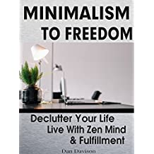 Minimalism: Minimalism To Freedom: Proven Techniques That Help Anyone De-clutter Their Home and Their Life To Live With Zen Mind, Fulfillment and Abundance ... budget, minimalist wardrobe, minimalism)