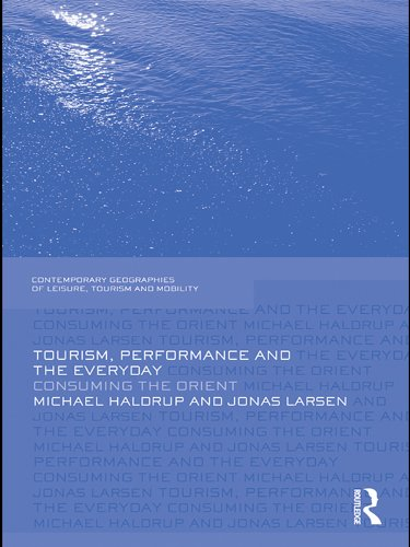 Download Tourism, Performance and the Everyday: Consuming the Orient (Contemporary Geographies of Leisure, Tourism and Mobility) Pdf