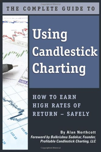 The Complete Guide to Using Candlestick Charting: How to Earn High Rates of Return — safely