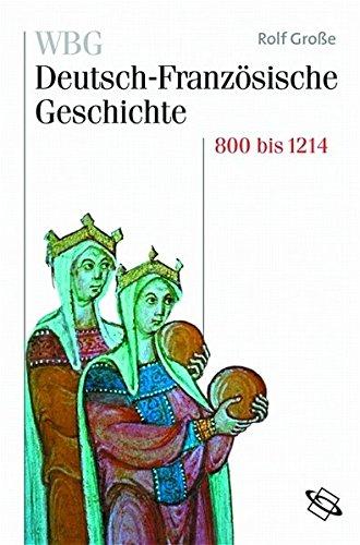 WBG Deutsch-Französische Geschichte: WBG Deutsch-Französische Geschichte, Bd.1 : Vom Frankenreich zu den Ursprüngen der Nationalstaaten 800-1214: Bd I