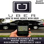 Uber: How to Make Money with Uber: The Ultimate Beginner's Guide to Making Money with Ridesharing, Specifically Uber | Elliott Branson