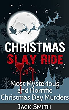 Christmas Slay Ride: Most Mysterious and Horrific Christmas Day Murders (True Crime Murder Case Compilations Book 2)