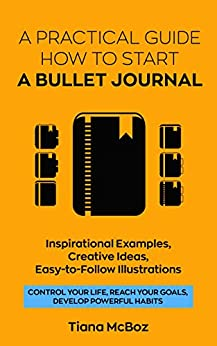 Bullet Journal: A Practical Guide How to Start A Bullet Journal. Inspirational Examples, Creative Ideas, Easy-To-Follow Illustrations (Control Your Life, ... Develop Powerful Habits) (English Edition) de [McBoz, Tiana]
