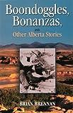 Boondoggles, Bonanzas, and Other Alberta Stories, Brian Brennan, 1894004949