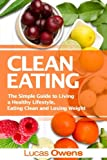 Clean Eating:: The Simple Guide to Living a Healthy Lifestyle, Eating Clean and Losing Weight