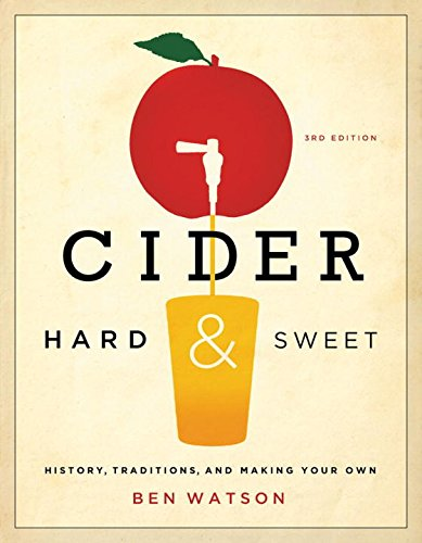 Cider, Hard and Sweet: History, Traditions, and Making Your Own (Third Edition) by Ben Watson