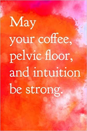 May Your Coffee, Pelvic Floor, and Intuition Be Strong: New Mom