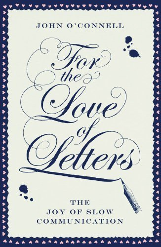 For the Love of Letters: The Joy of Slow Communication by O'Connell, John (January 1, 2013) Hardcover