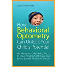 How Behavioral Optometry Can Unlock Your Child's Potential: Identifying and Overcoming Blocks to Concentration, Self-Esteem and School Success with Vision Therapy