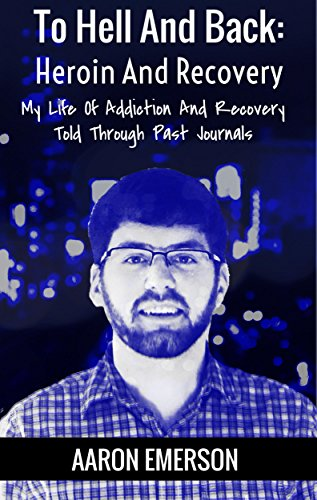 To Hell And Back: Heroin And Recovery: My Life Of Addiction And Recovery Told Through Past Journals by [Emerson, Aaron]