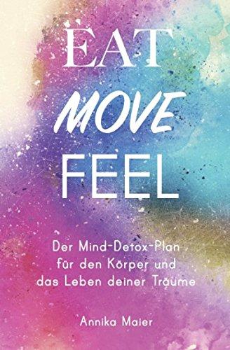 Eat, Move, Feel: Der Mind-Detox-Plan für den Körper und das Leben deiner Träume