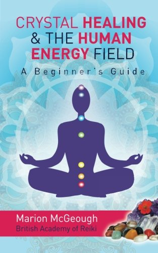 Crystal Healing & The Human Energy Field A Beginners Guide (Handbook Chakra Healing)