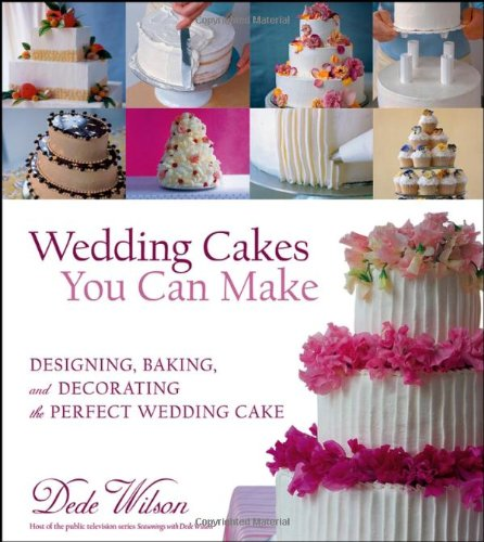 Wedding Cakes You Can Make: Designing, Baking, and Decorating the Perfect Wedding Cake (The Best Wedding Cake Recipe)