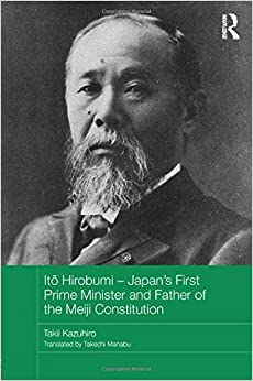 Itō Hirobumi – Japan's First Prime Minister and Father of the Meiji Constitution (Routledge Studies in the Modern History of Asia)