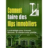 Comment faire des flips immobiliers: la stratégie pour trouver, rénover, et vendre avec profits (Faire de l'argent avec l'immobilier, immobilier) (French Edition)