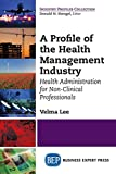 img - for A Profile of the Health Management Industry: Health Administration for Non-Clinical Professionals book / textbook / text book