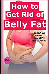 How to Get Rid of Belly Fat: Based On Newest Scientific Researches