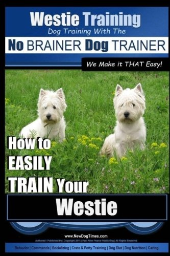 Download Westie Training  Dog Training with the No BRAINER Dog TRAINER ~ We Make it THAT Easy! ~: How to EASILY TRAIN Your Westie (Volume 1) PDF