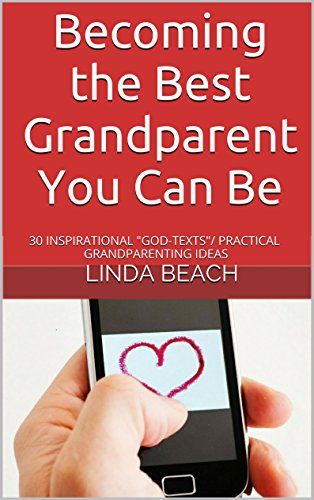 """Becoming the Best Grandparent You Can Be: 30 INSPIRATIONAL """"GOD TEXTS""""/PRACTICAL GRANDPARENTING IDEAS"""