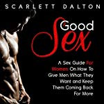 Good Sex: A Sex Guide for Women on How to Give Men What They Want and Keep Them Coming Back for More | Scarlett Dalton