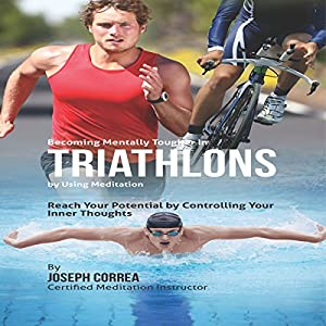 Becoming Mentally Tougher in Triathlons by Using Meditation Audiobook
