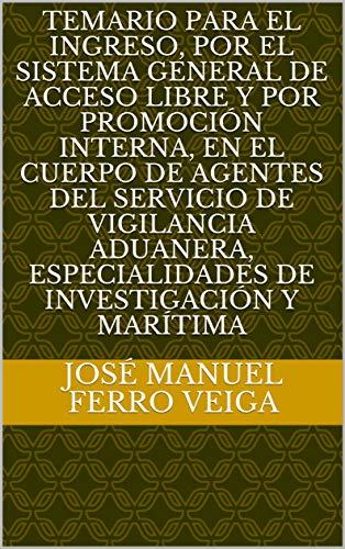 Temario para el ingreso, por el sistema general de acceso libre y por promoción interna, en el Cuerpo de Agentes del Servicio de Vigilancia Aduanera, especialidades de Investigación y Marítima por Ferro Veiga, José Manuel