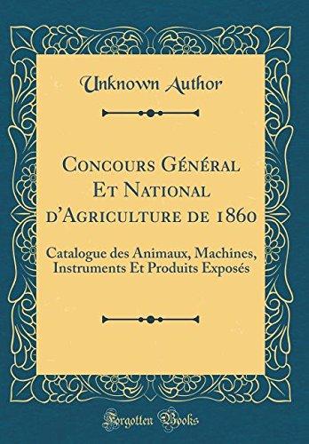 Concours Général Et National d'Agriculture de 1860: Catalogue des Animaux, Machines, Instruments Et Produits Exposés (Classic Reprint) (French Edition) ebook