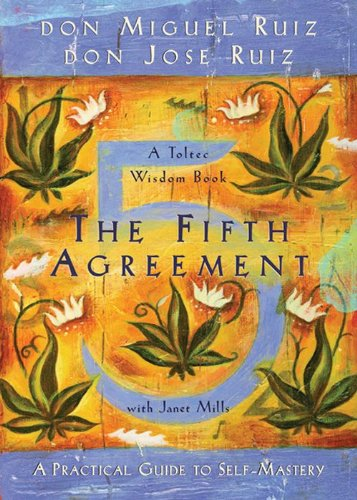 The Fifth Agreement A Practical Guide To Self Mastery A Toltec