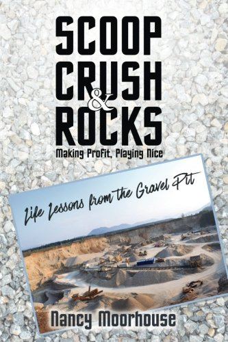 Scoop, Crush & Rocks: Making Profit, Playing Nice: Life Lessons from the Gravel Pit