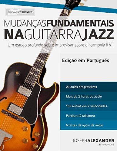 Mudancas Fundamentais Na Guitarra Jazz: Um Estudo Profundo Sobre Improvisar Sobre a Harmonia