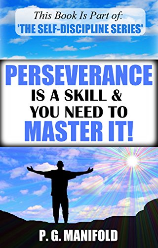 Perseverance Is A Skill & You Need To Master It! (The Self-Discipline Series - Book 4) (Persevere, Success, Skills, Personal Development, Self-Discipline)