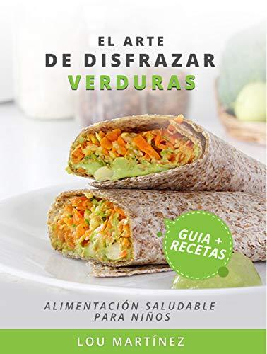 El arte de disfrazar verduras: Guía de alimentación saludable + recetario para niños (Spanish