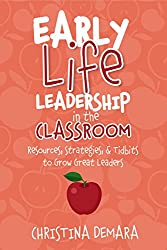 Early Life Leadership in the Classroom: Resources, Tidbits & Strategies to Grow Great Leaders