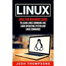 Linux: Linux For Beginners Guide To Learn Linux Command Line, Linux Operating System And Linux Commands