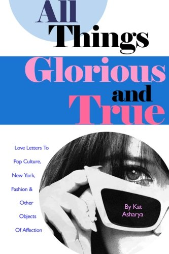 Image of All Things Glorious and True: Love Letters to Pop Culture, New York, Fashion & Other Objects of Affection
