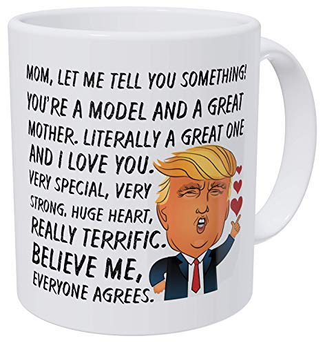 Wampumtuk Mom You're A Model A Great Mother, Donald Trump, Mother's Day, Very Special, Strong, Huge Heart, Believe Me, Everyone Agrees. Funny Coffee Mug 11 Ounces Inspirational and Motivational ()