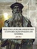 Pequeno Livro de Ordem: A Forma das orações e Ministração dos Sacramentos para a Congregação Inglesa em Genebra