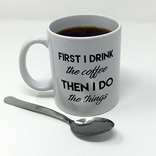 First I Drink The Coffee Then I Do Things - Funny Coffee Mug For Coffee Lovers