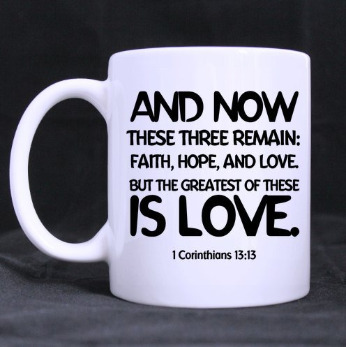 And now these three remain: faith, hope, and love. But the greatest of these is love. 1 Corinthians 13:13 Ceramic White Mug,Bible Verses Coffee Mug,Coffee/Tea Drinking Cup with Handle.(11 Oz) (Two Sides)