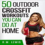 CrossFit Workouts You Can Do at Home: The Top 50 Outdoor CrossFit Workouts You Can Do at Home with No Equipment | R.M. Lewis