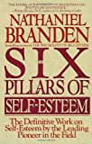 The Six Pillars of Self-Esteem:  The Definitive Work on Self-Esteem by the Leading Pioneer in the Field