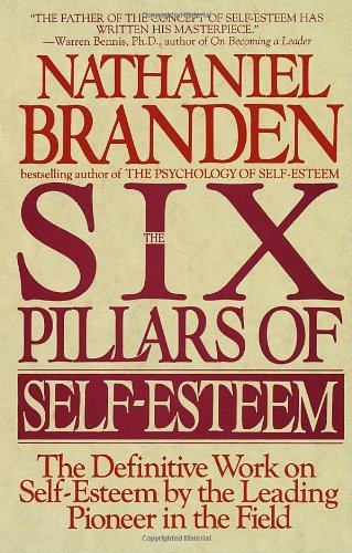 The Six Pillars of Self-Esteem: The Definitive Work on Self-Esteem by the Leading Pioneer