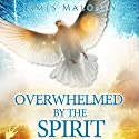 Overwhelmed by the Spirit: Empowered to Manifest the Glory of God Throughout the Earth Audiobook by James Maloney Narrated by Ron Reed