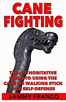 Cane Fighting: The Authoritative Guide to Using the Cane or Walking Stick for Self-Defense by [Franco, Sammy]